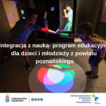 Integracja z nauką- program edukacyjny dla dzieci i młodzieży z powiatu poznańskiego